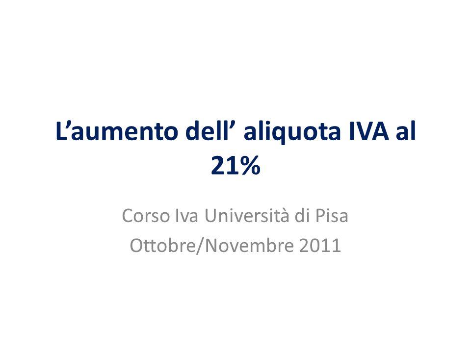 Laumento dell aliquota IVA al 21% Corso Iva Università di Pisa Ottobre/Novembre 2011