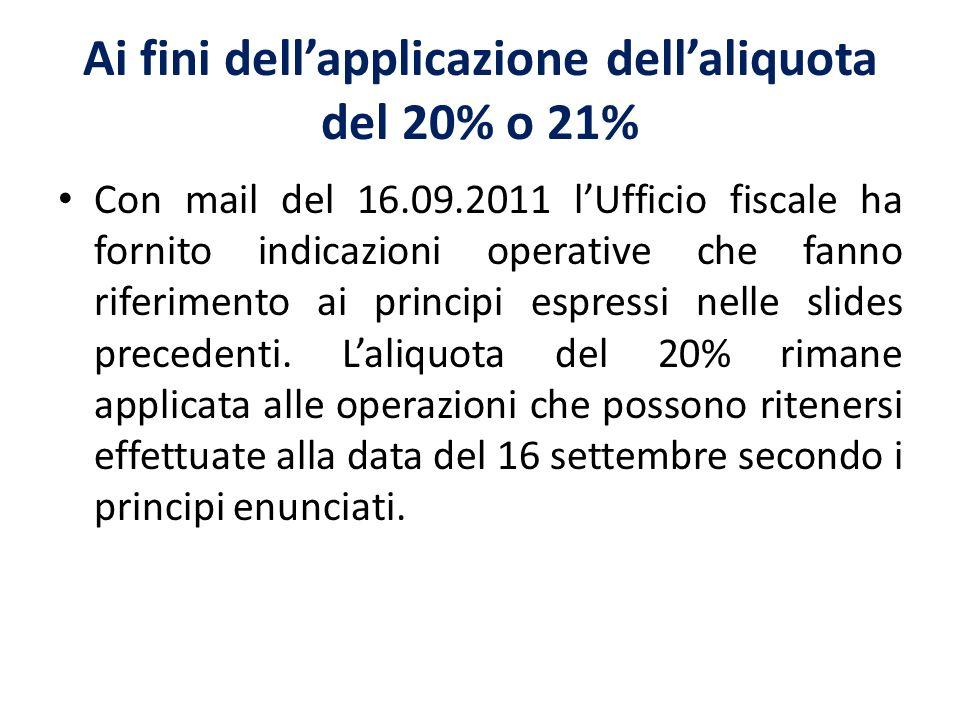 Ai fini dellapplicazione dellaliquota del 20% o 21% Con mail del 16.09.2011 lUfficio fiscale ha fornito indicazioni operative che fanno riferimento ai principi espressi nelle slides precedenti.