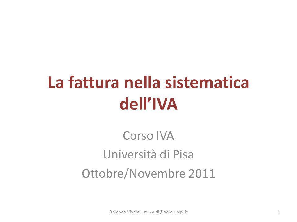 La fattura nella sistematica dellIVA Corso IVA Università di Pisa Ottobre/Novembre 2011 1Rolando Vivaldi - r.vivaldi@adm.unipi.it