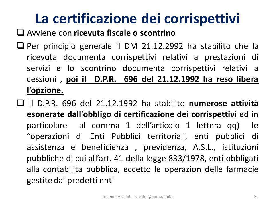 La certificazione dei corrispettivi Avviene con ricevuta fiscale o scontrino Per principio generale il DM 21.12.2992 ha stabilito che la ricevuta docu