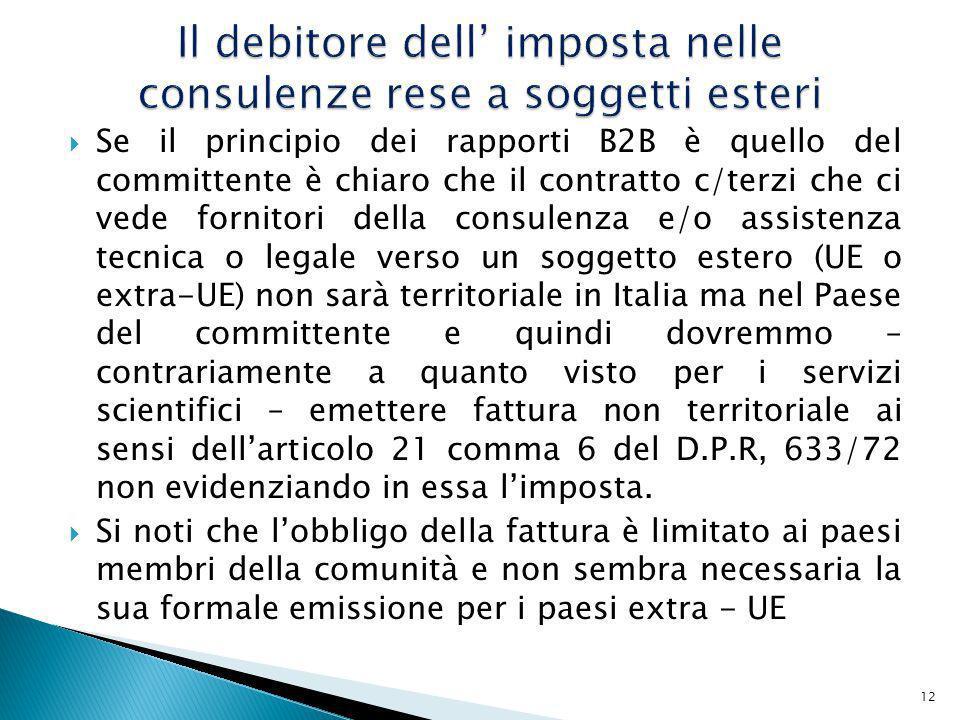 Se il principio dei rapporti B2B è quello del committente è chiaro che il contratto c/terzi che ci vede fornitori della consulenza e/o assistenza tecnica o legale verso un soggetto estero (UE o extra-UE) non sarà territoriale in Italia ma nel Paese del committente e quindi dovremmo – contrariamente a quanto visto per i servizi scientifici – emettere fattura non territoriale ai sensi dellarticolo 21 comma 6 del D.P.R, 633/72 non evidenziando in essa limposta.