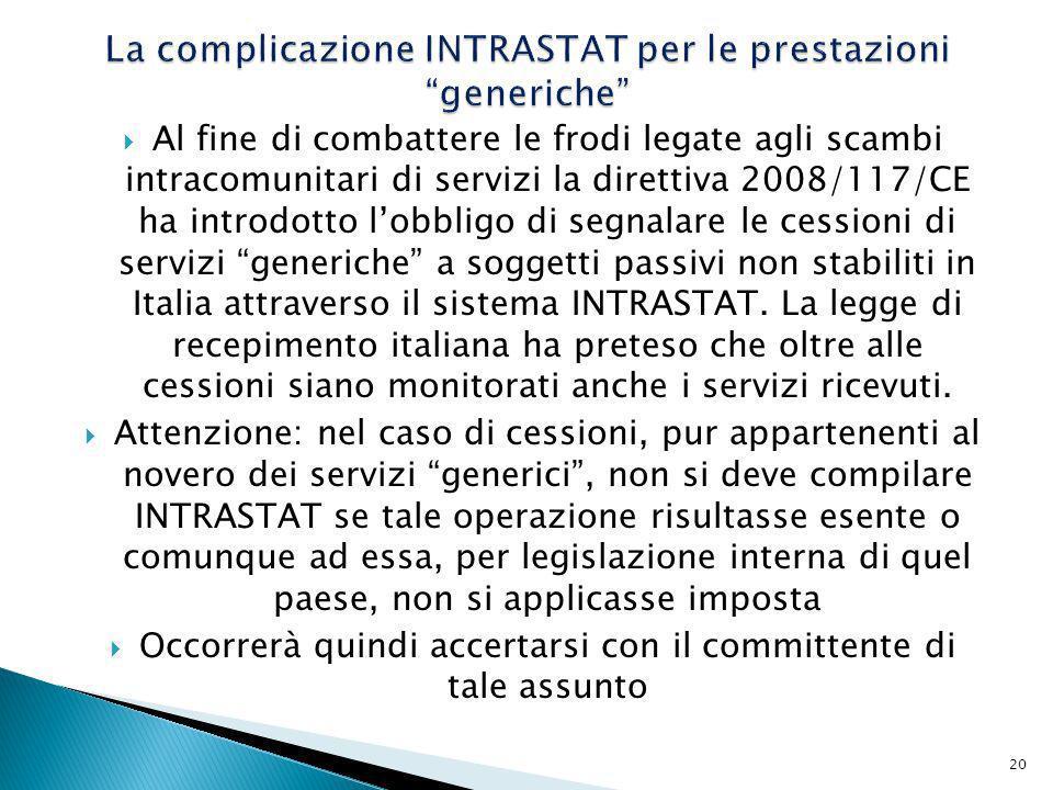 Al fine di combattere le frodi legate agli scambi intracomunitari di servizi la direttiva 2008/117/CE ha introdotto lobbligo di segnalare le cessioni di servizi generiche a soggetti passivi non stabiliti in Italia attraverso il sistema INTRASTAT.