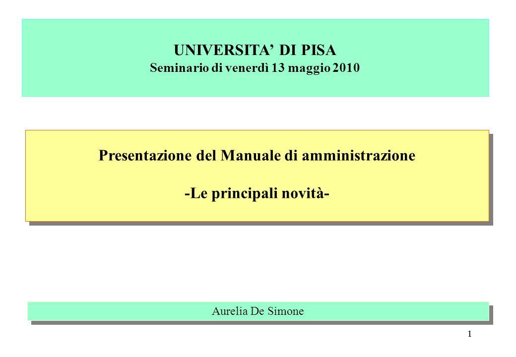 11 Presentazione del Manuale di amministrazione -Le principali novità- Presentazione del Manuale di amministrazione -Le principali novità- Aurelia De Simone UNIVERSITA DI PISA Seminario di venerdì 13 maggio 2010