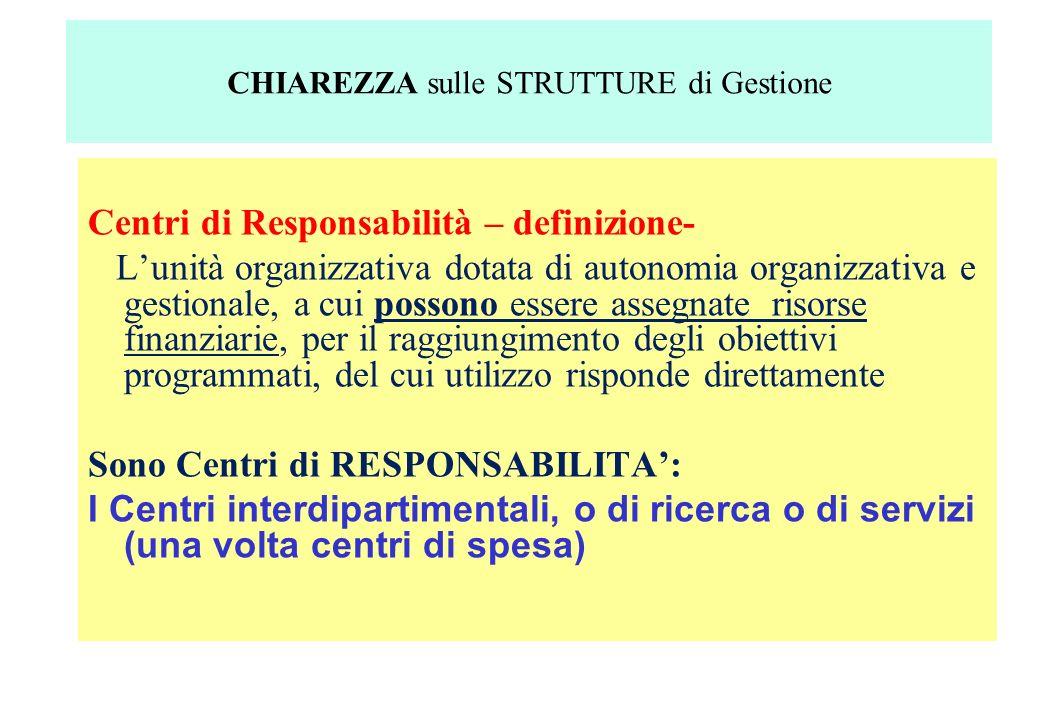 Centri di Responsabilità – definizione- Lunità organizzativa dotata di autonomia organizzativa e gestionale, a cui possono essere assegnate risorse finanziarie, per il raggiungimento degli obiettivi programmati, del cui utilizzo risponde direttamente Sono Centri di RESPONSABILITA: I Centri interdipartimentali, o di ricerca o di servizi (una volta centri di spesa) CHIAREZZA sulle STRUTTURE di Gestione