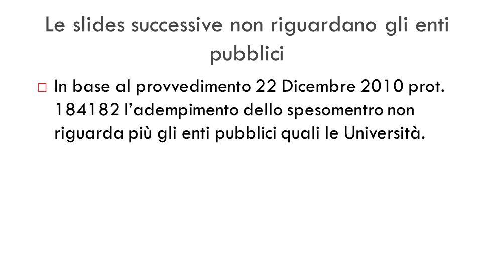 Le slides successive non riguardano gli enti pubblici In base al provvedimento 22 Dicembre 2010 prot. 184182 ladempimento dello spesomentro non riguar