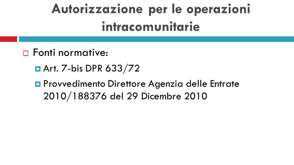 Autorizzazione per le operazioni intracomunitarie Fonti normative: Art. 7-bis DPR 633/72 Provvedimento Direttore Agenzia delle Entrate 2010/188376 del