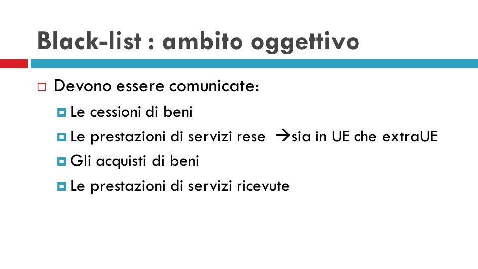 Black-list : ambito oggettivo Devono essere comunicate: Le cessioni di beni Le prestazioni di servizi rese sia in UE che extraUE Gli acquisti di beni