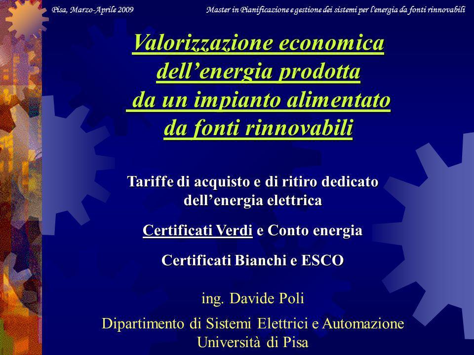 Pisa, Marzo-Aprile 2009 Master in Pianificazione e gestione dei sistemi per l energia da fonti rinnovabili Tariffe di acquisto e di ritiro dedicato dellenergia elettrica Certificati Verdi e Conto energia Certificati Bianchi e ESCO ing.