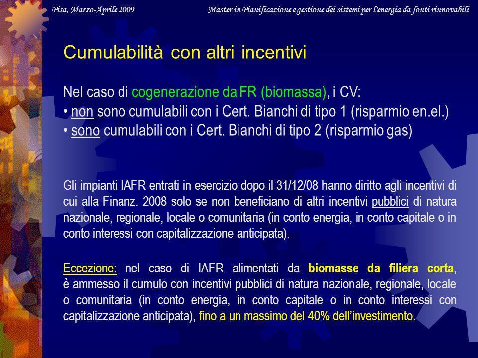 Pisa, Marzo-Aprile 2009 Master in Pianificazione e gestione dei sistemi per l energia da fonti rinnovabili Cumulabilità con altri incentivi Nel caso di cogenerazione da FR (biomassa), i CV: non sono cumulabili con i Cert.