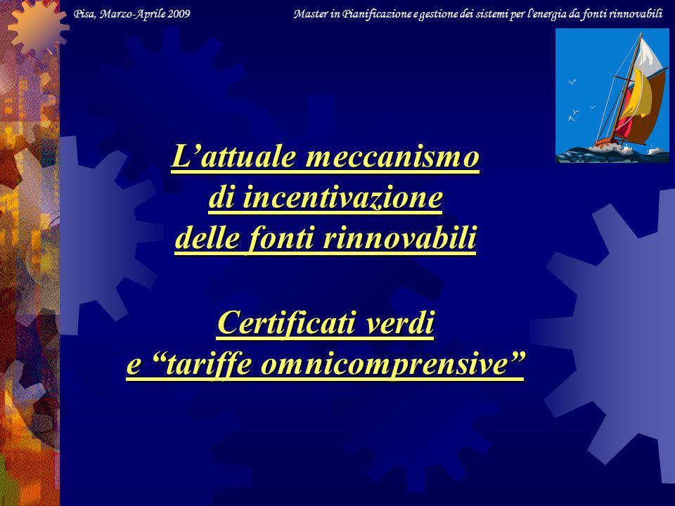 Pisa, Marzo-Aprile 2009 Master in Pianificazione e gestione dei sistemi per l energia da fonti rinnovabili Lattuale meccanismo di incentivazione delle fonti rinnovabili Certificati verdi e tariffe omnicomprensive