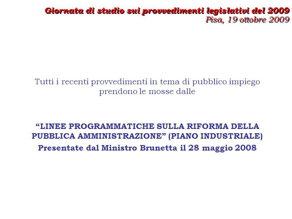 Tutti i recenti provvedimenti in tema di pubblico impiego prendono le mosse dalle LINEE PROGRAMMATICHE SULLA RIFORMA DELLA PUBBLICA AMMINISTRAZIONE (PIANO INDUSTRIALE) Presentate dal Ministro Brunetta il 28 maggio 2008 Giornata di studio sui provvedimenti legislativi del 2009 Pisa, 19 ottobre 2009 Giornata di studio sui provvedimenti legislativi del 2009 Pisa, 19 ottobre 2009