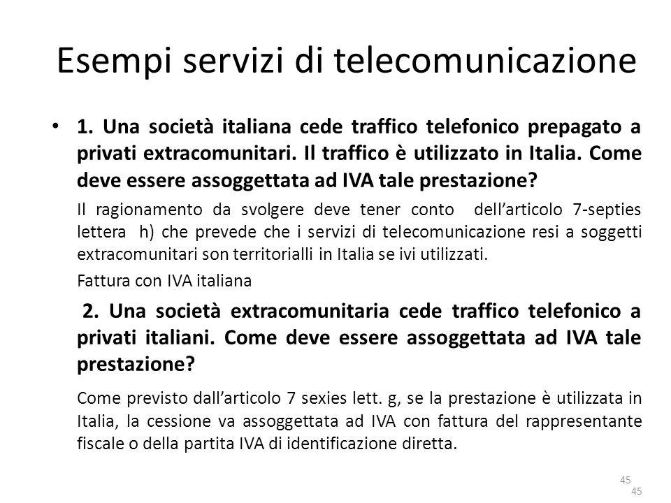 45 Esempi servizi di telecomunicazione 1. Una società italiana cede traffico telefonico prepagato a privati extracomunitari. Il traffico è utilizzato