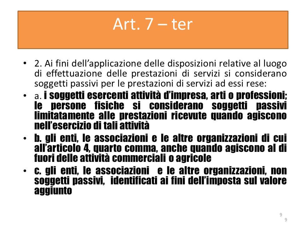 9 Art. 7 – ter 2. Ai fini dellapplicazione delle disposizioni relative al luogo di effettuazione delle prestazioni di servizi si considerano soggetti
