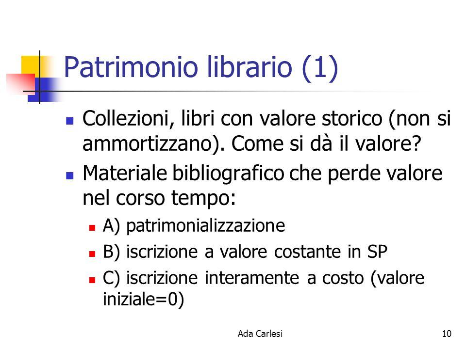 Ada Carlesi10 Patrimonio librario (1) Collezioni, libri con valore storico (non si ammortizzano). Come si dà il valore? Materiale bibliografico che pe