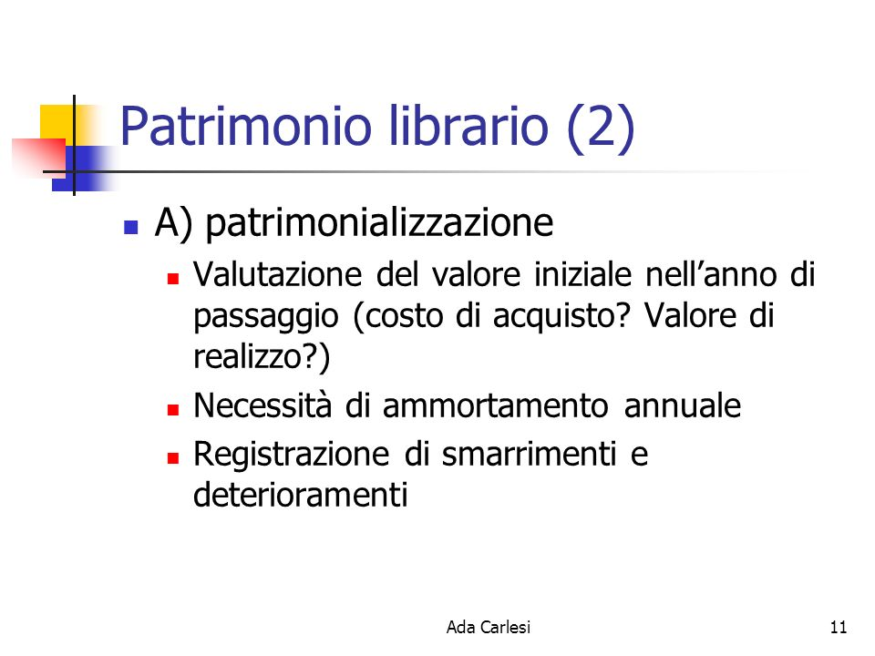 Ada Carlesi11 Patrimonio librario (2) A) patrimonializzazione Valutazione del valore iniziale nellanno di passaggio (costo di acquisto.