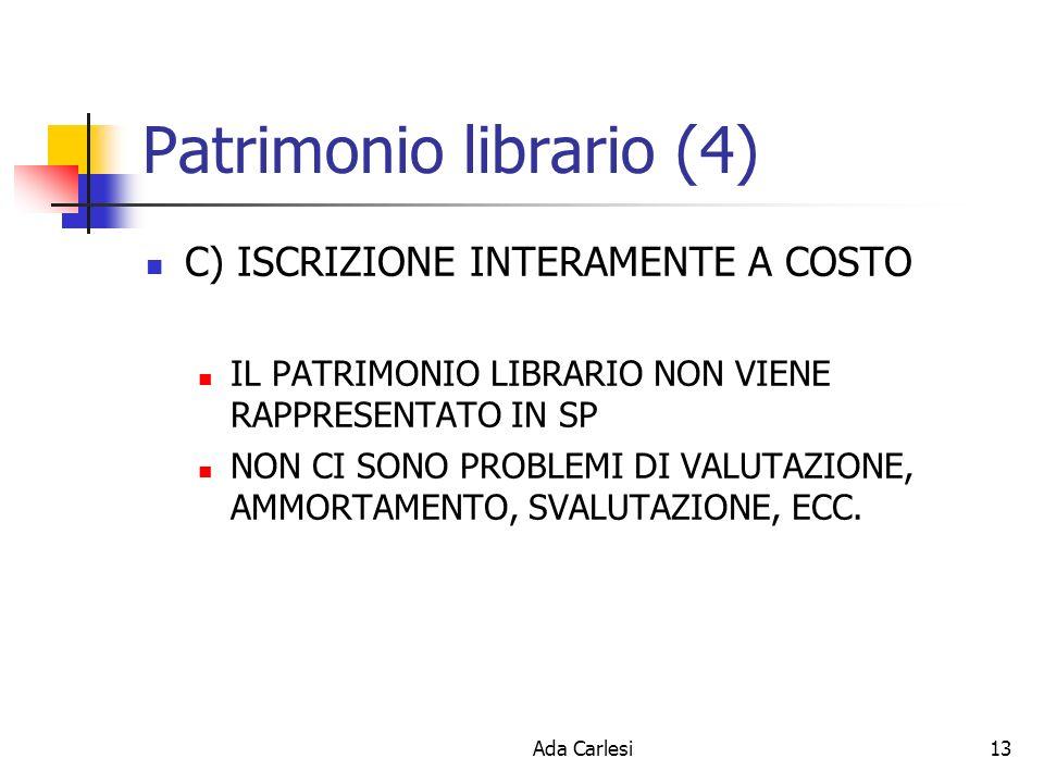 Ada Carlesi13 Patrimonio librario (4) C) ISCRIZIONE INTERAMENTE A COSTO IL PATRIMONIO LIBRARIO NON VIENE RAPPRESENTATO IN SP NON CI SONO PROBLEMI DI VALUTAZIONE, AMMORTAMENTO, SVALUTAZIONE, ECC.