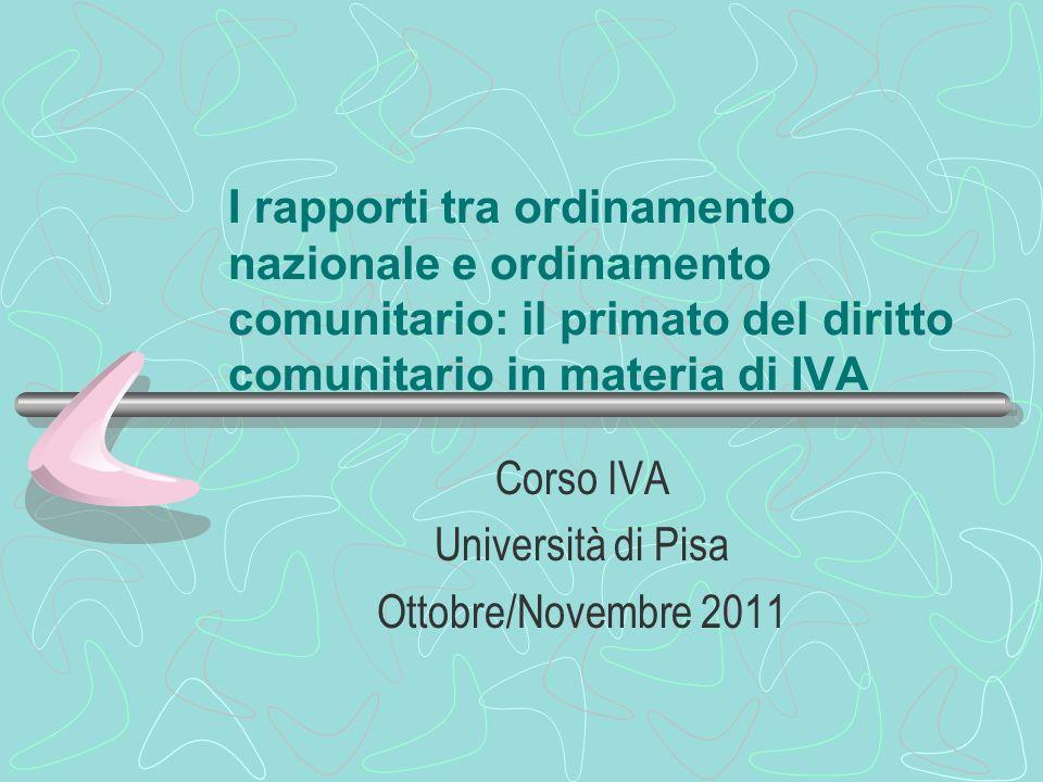 I rapporti tra ordinamento nazionale e ordinamento comunitario: il primato del diritto comunitario in materia di IVA Corso IVA Università di Pisa Otto