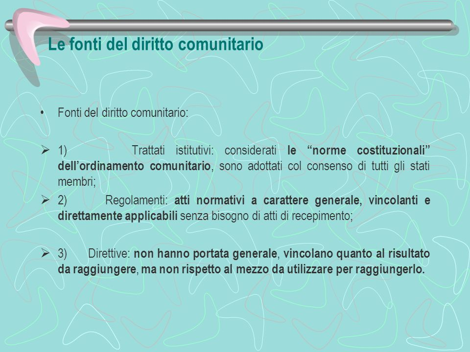 Le fonti del diritto comunitario Fonti del diritto comunitario: 1) Trattati istitutivi: considerati le norme costituzionali dellordinamento comunitari