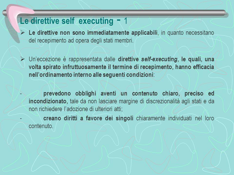 Le direttive self executing - 2 In presenza di tali condizioni di precisione e chiara individuazione dei destinatari la direttiva deve essere applicata direttamente dal giudice e dalla pubblica amministrazione.