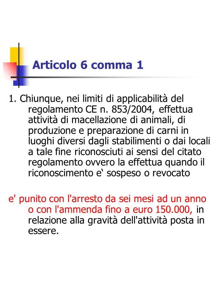 Articolo 6 comma 1 1. Chiunque, nei limiti di applicabilità del regolamento CE n. 853/2004, effettua attività di macellazione di animali, di produzion