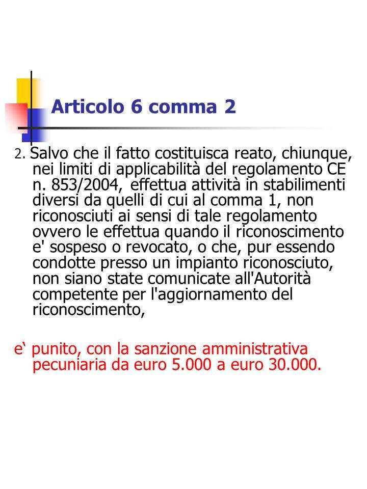 Articolo 6 comma 2 2. Salvo che il fatto costituisca reato, chiunque, nei limiti di applicabilità del regolamento CE n. 853/2004, effettua attività in