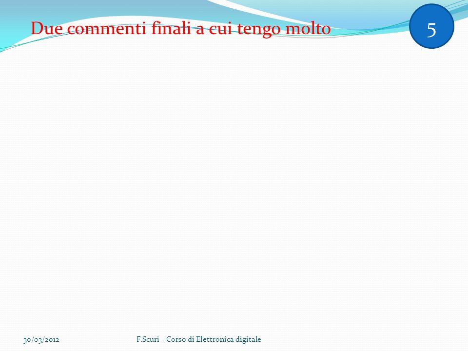 Due commenti finali a cui tengo molto 5 30/03/2012F.Scuri - Corso di Elettronica digitale