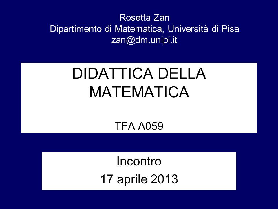 DIDATTICA DELLA MATEMATICA TFA A059 Incontro 17 aprile 2013 Rosetta Zan Dipartimento di Matematica, Università di Pisa zan@dm.unipi.it