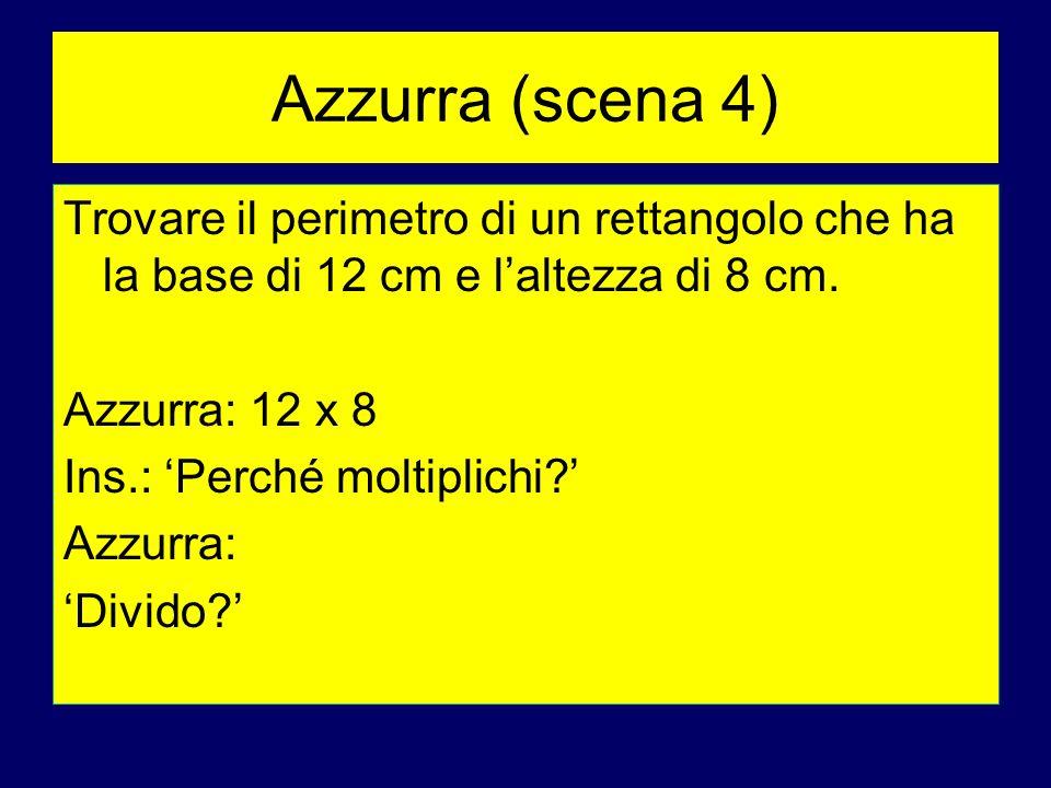 Azzurra (scena 4) Trovare il perimetro di un rettangolo che ha la base di 12 cm e laltezza di 8 cm. Azzurra: 12 x 8 Ins.: Perché moltiplichi? Azzurra: