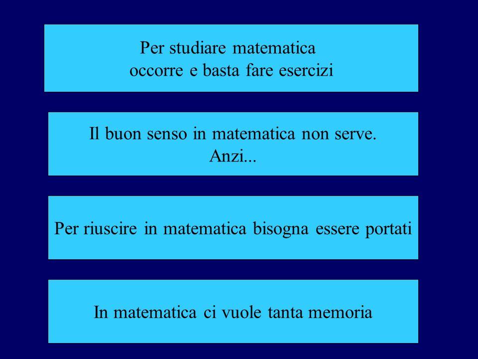 Per studiare matematica occorre e basta fare esercizi Il buon senso in matematica non serve. Anzi... Per riuscire in matematica bisogna essere portati