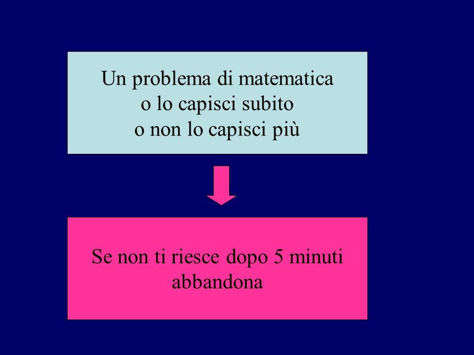 Un problema di matematica o lo capisci subito o non lo capisci più Se non ti riesce dopo 5 minuti abbandona