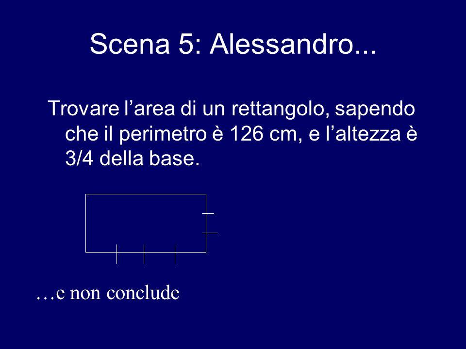 Scena 5: Alessandro... Trovare larea di un rettangolo, sapendo che il perimetro è 126 cm, e laltezza è 3/4 della base. …e non conclude