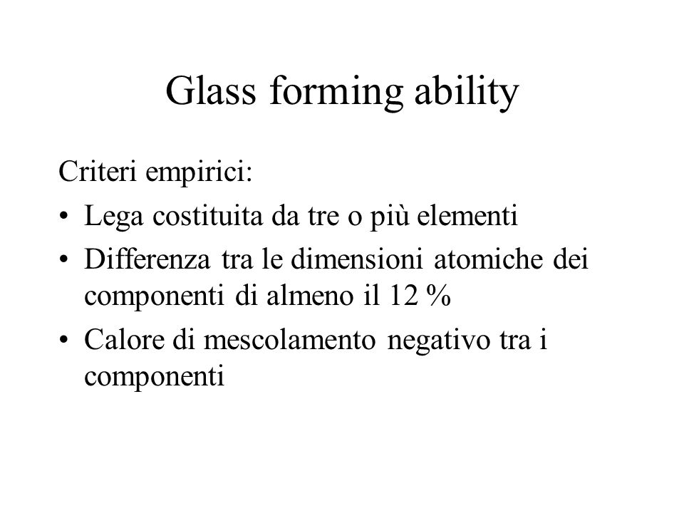 Glass forming ability Criteri empirici: Lega costituita da tre o più elementi Differenza tra le dimensioni atomiche dei componenti di almeno il 12 % C
