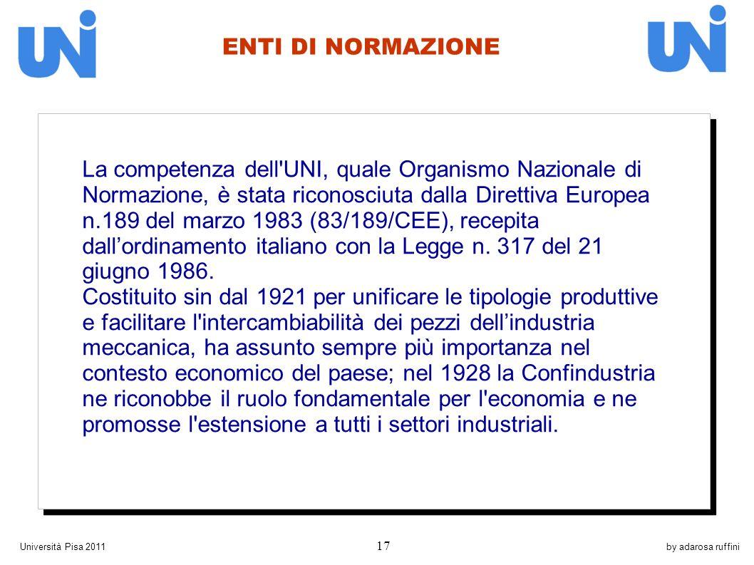by adarosa ruffiniUniversità Pisa 2011 17 La competenza dell UNI, quale Organismo Nazionale di Normazione, è stata riconosciuta dalla Direttiva Europea n.189 del marzo 1983 (83/189/CEE), recepita dallordinamento italiano con la Legge n.