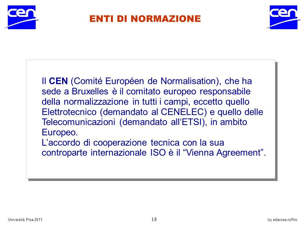 by adarosa ruffiniUniversità Pisa 2011 18 ENTI DI NORMAZIONE Il CEN (Comité Européen de Normalisation), che ha sede a Bruxelles è il comitato europeo responsabile della normalizzazione in tutti i campi, eccetto quello Elettrotecnico (demandato al CENELEC) e quello delle Telecomunicazioni (demandato allETSI), in ambito Europeo.