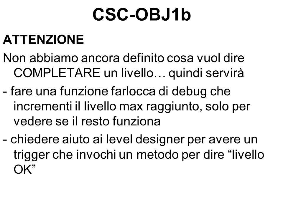 CSC-OBJ1b ATTENZIONE Non abbiamo ancora definito cosa vuol dire COMPLETARE un livello… quindi servirà - fare una funzione farlocca di debug che incrementi il livello max raggiunto, solo per vedere se il resto funziona - chiedere aiuto ai level designer per avere un trigger che invochi un metodo per dire livello OK
