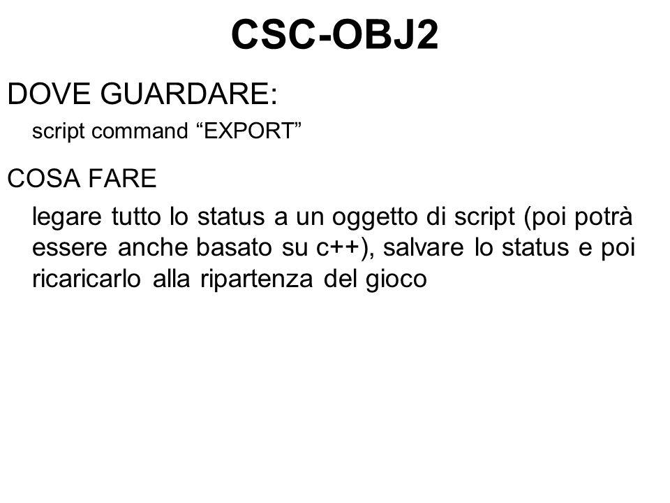 CSC-OBJ2 DOVE GUARDARE: script command EXPORT COSA FARE legare tutto lo status a un oggetto di script (poi potrà essere anche basato su c++), salvare lo status e poi ricaricarlo alla ripartenza del gioco