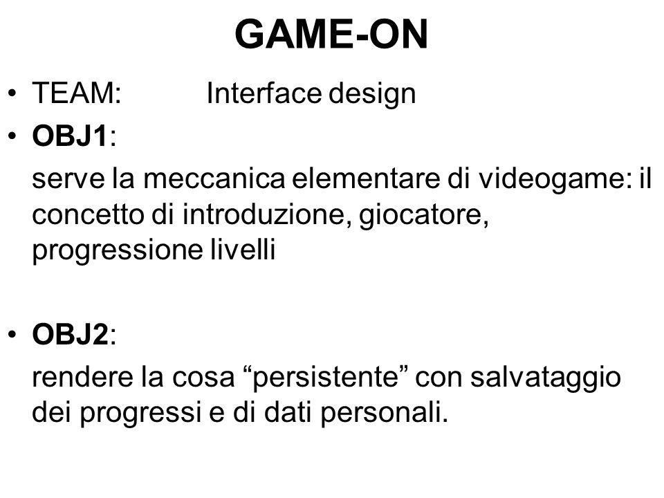 GAME-ON TEAM:Interface design OBJ1: serve la meccanica elementare di videogame: il concetto di introduzione, giocatore, progressione livelli OBJ2: rendere la cosa persistente con salvataggio dei progressi e di dati personali.