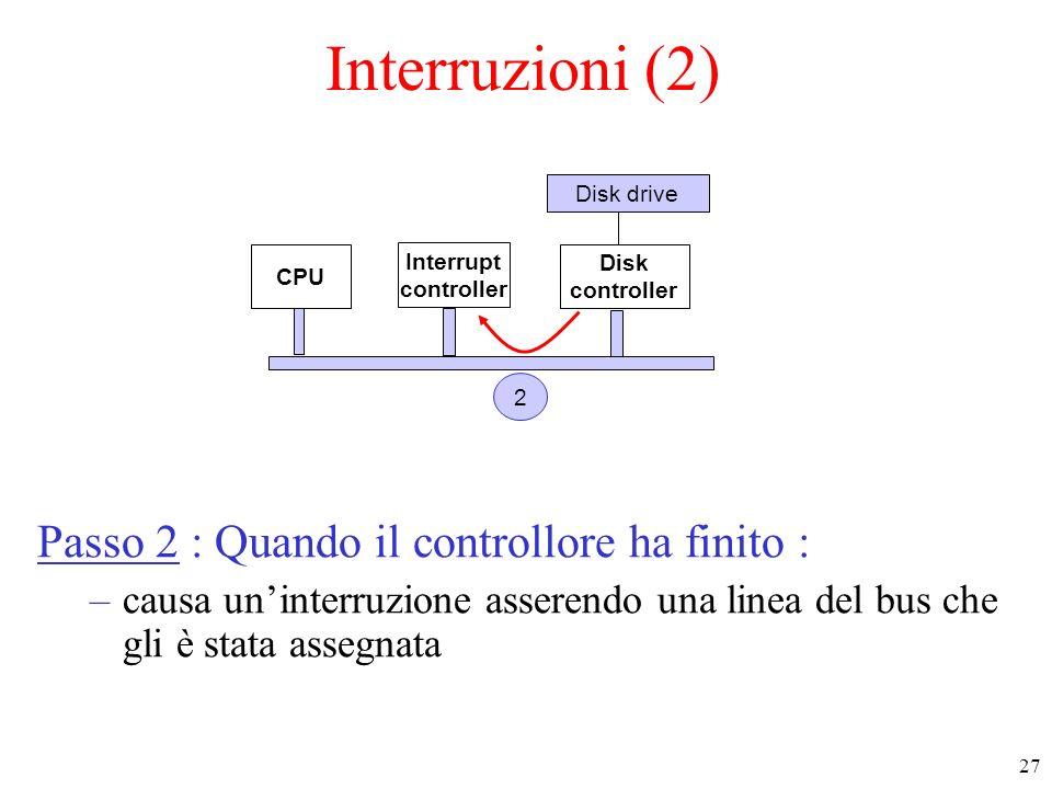 27 Interruzioni (2) Passo 2 : Quando il controllore ha finito : –causa uninterruzione asserendo una linea del bus che gli è stata assegnata CPU Interrupt controller Disk controller Disk drive 2