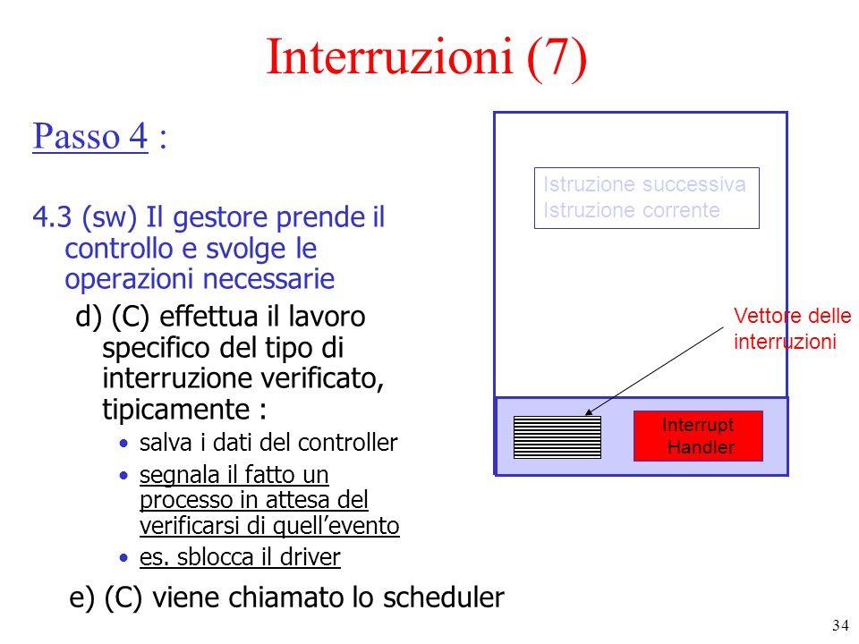 34 Interruzioni (7) Passo 4 : 4.3 (sw) Il gestore prende il controllo e svolge le operazioni necessarie d) (C) effettua il lavoro specifico del tipo di interruzione verificato, tipicamente : salva i dati del controller segnala il fatto un processo in attesa del verificarsi di quellevento es.