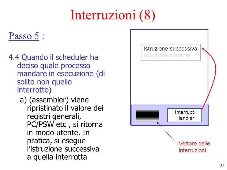 35 Interruzioni (8) Passo 5 : 4.4 Quando il scheduler ha deciso quale processo mandare in esecuzione (di solito non quello interrotto) a) (assembler) viene ripristinato il valore dei registri generali, PC/PSW etc, si ritorna in modo utente.