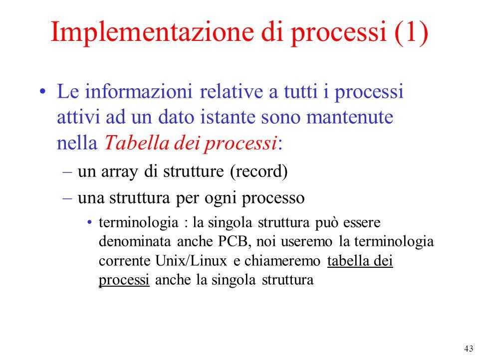 43 Implementazione di processi (1) Le informazioni relative a tutti i processi attivi ad un dato istante sono mantenute nella Tabella dei processi: –un array di strutture (record) –una struttura per ogni processo terminologia : la singola struttura può essere denominata anche PCB, noi useremo la terminologia corrente Unix/Linux e chiameremo tabella dei processi anche la singola struttura