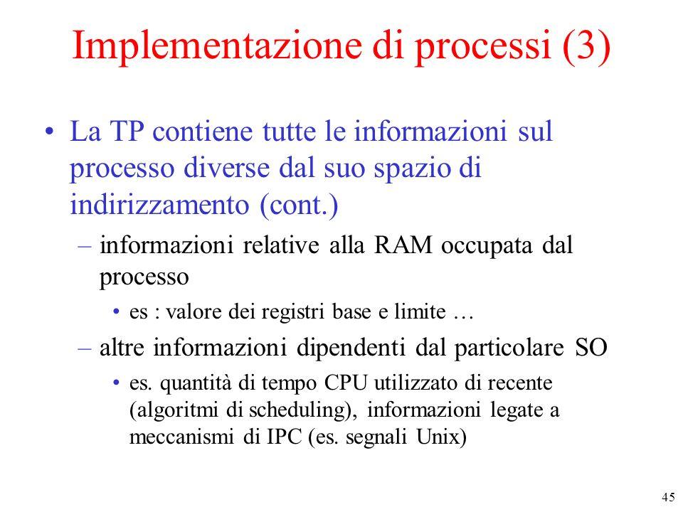 45 Implementazione di processi (3) La TP contiene tutte le informazioni sul processo diverse dal suo spazio di indirizzamento (cont.) –informazioni relative alla RAM occupata dal processo es : valore dei registri base e limite … –altre informazioni dipendenti dal particolare SO es.