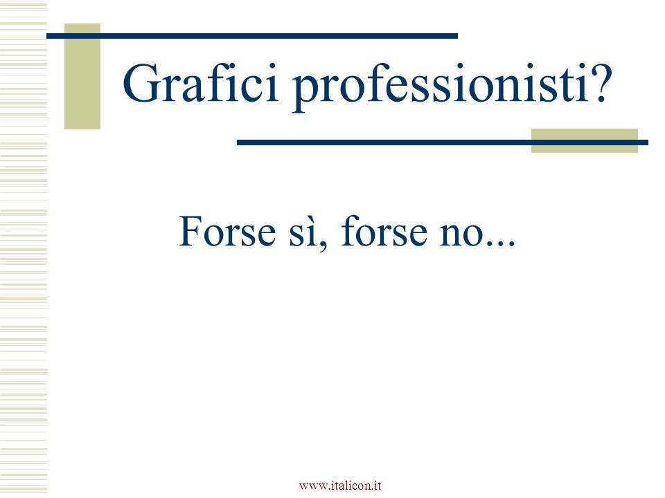www.italicon.it Grafici professionisti Forse sì, forse no...