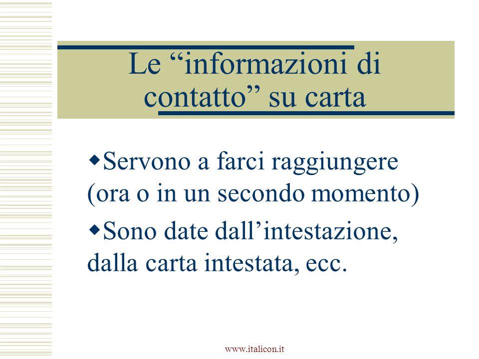 www.italicon.it Le informazioni di contatto su carta Servono a farci raggiungere (ora o in un secondo momento) Sono date dallintestazione, dalla carta