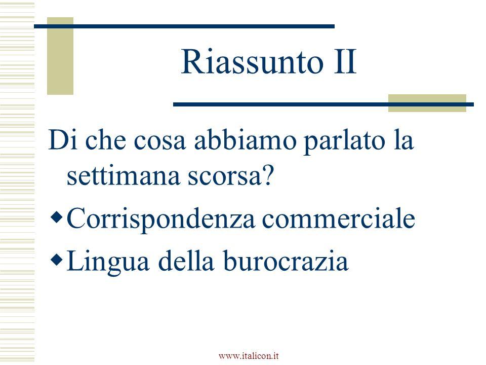 www.italicon.it Riassunto II Di che cosa abbiamo parlato la settimana scorsa? Corrispondenza commerciale Lingua della burocrazia