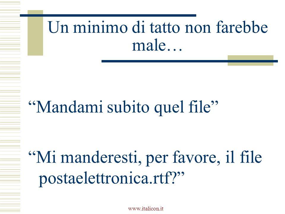 www.italicon.it Un minimo di tatto non farebbe male… Mandami subito quel file Mi manderesti, per favore, il file postaelettronica.rtf?