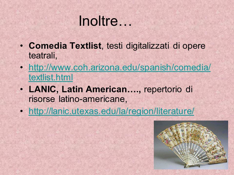 Inoltre… Comedia Textlist, testi digitalizzati di opere teatrali, http://www.coh.arizona.edu/spanish/comedia/ textlist.htmlhttp://www.coh.arizona.edu/