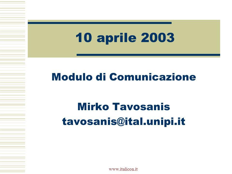 www.italicon.it 10 aprile 2003 Modulo di Comunicazione Mirko Tavosanis tavosanis@ital.unipi.it