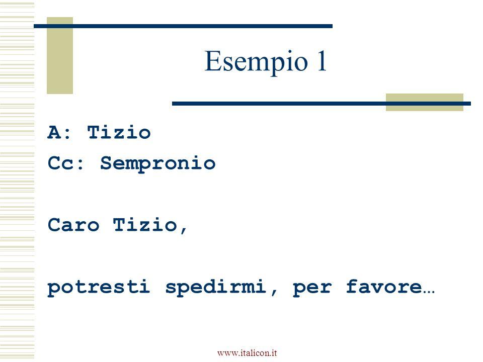 www.italicon.it Esempio 1 A: Tizio Cc: Sempronio Caro Tizio, potresti spedirmi, per favore…