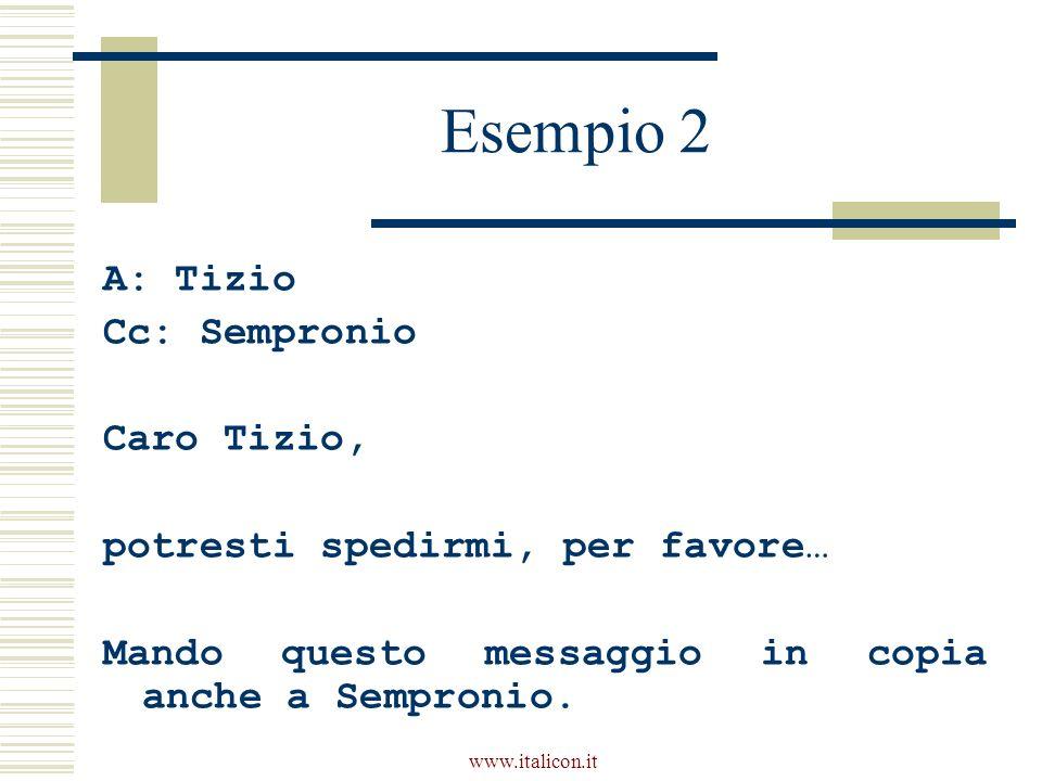 www.italicon.it Esempio 2 A: Tizio Cc: Sempronio Caro Tizio, potresti spedirmi, per favore… Mando questo messaggio in copia anche a Sempronio.